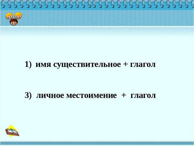 имя существительное + глагол 3) личное местоимение + глагол