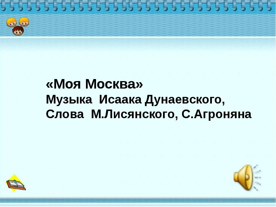 «Моя Москва» Музыка Исаака Дунаевского, Слова М.Лисянского, С.Агроняна