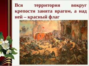 Вся территория вокруг крепости занята врагом, а над ней – красный флаг