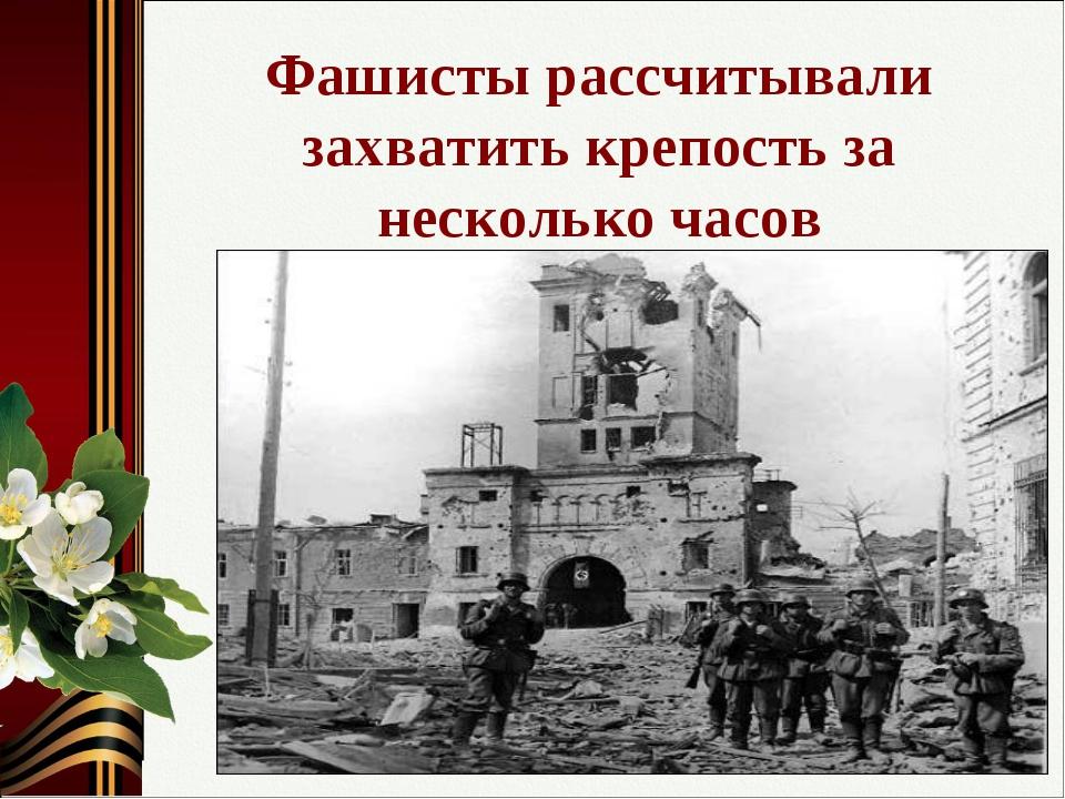 Фашисты рассчитывали захватить крепость за несколько часов