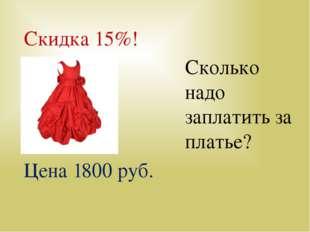 Цена 1800 руб. Скидка 15%! Сколько надо заплатить за платье? Сколько стоит пл