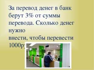 За перевод денег в банк берут 3% от суммы перевода. Сколько денег нужно внест