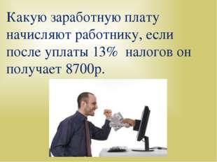 Какую заработную плату начисляют работнику, если после уплаты 13% налогов он