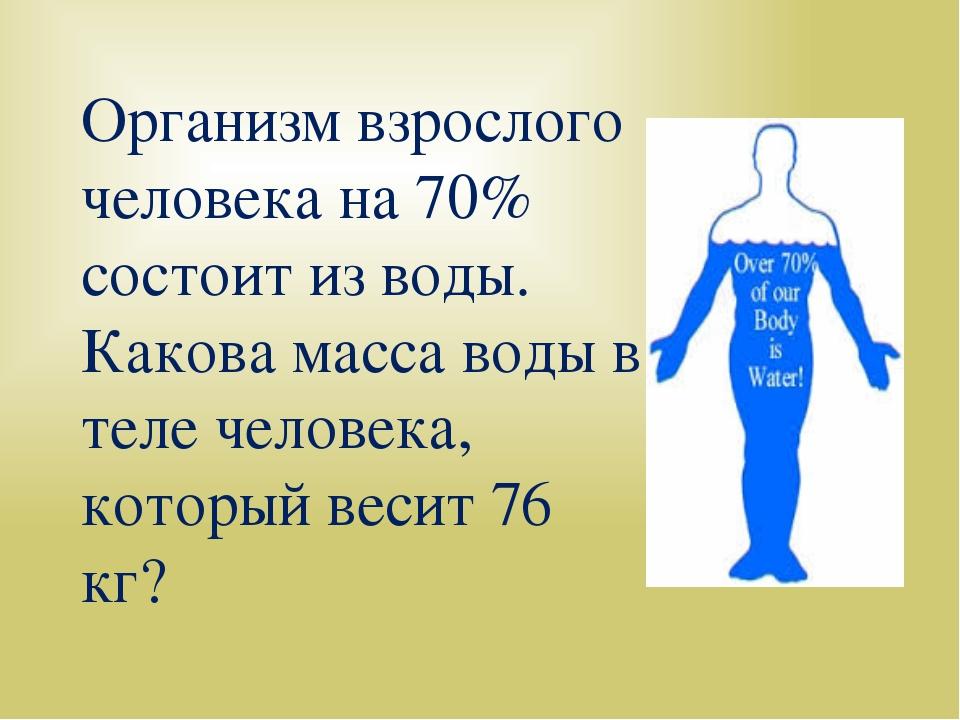Организм взрослого человека на 70% состоит из воды. Какова масса воды в теле...