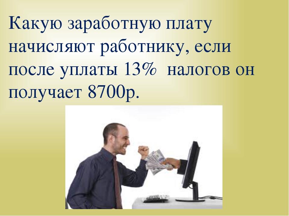 Какую заработную плату начисляют работнику, если после уплаты 13% налогов он...