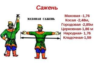 Сажень Маховая -1,76 Косая -2,48м, Городовая -2,85м Церковная-1,86 м Народная
