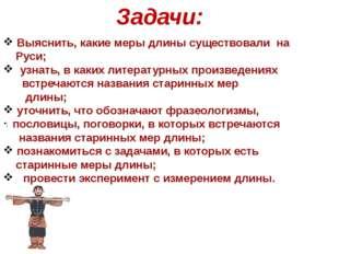 Задачи: ; Выяснить, какие меры длины существовали на Руси; узнать, в каких ли
