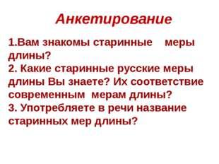 Анкетирование 1.Вам знакомы старинные меры длины? 2. Какие старинные русские