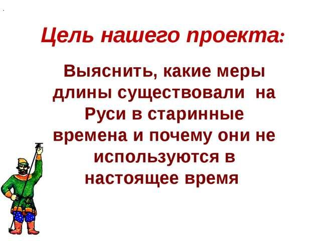 Цель нашего проекта: . Выяснить, какие меры длины существовали на Руси в стар...