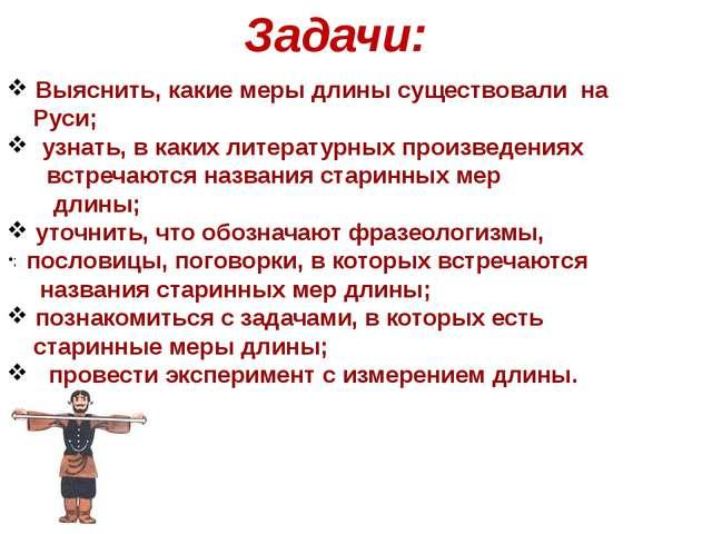 Задачи: ; Выяснить, какие меры длины существовали на Руси; узнать, в каких ли...
