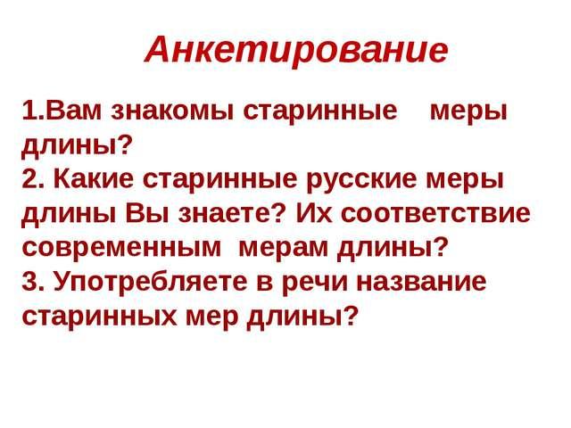 Анкетирование 1.Вам знакомы старинные меры длины? 2. Какие старинные русские...