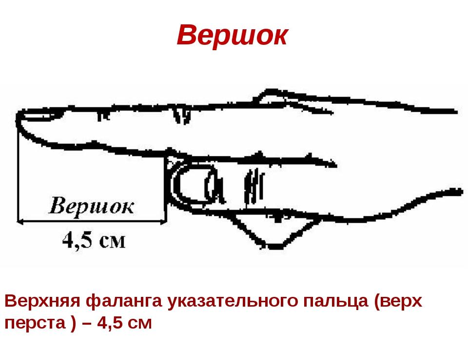 Вершок Верхняя фаланга указательного пальца (верх перста ) – 4,5 см