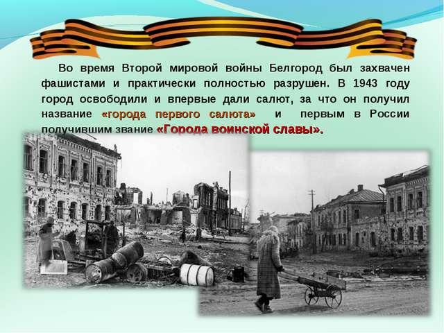 Во время Второй мировой войны Белгород был захвачен фашистами и практически п...