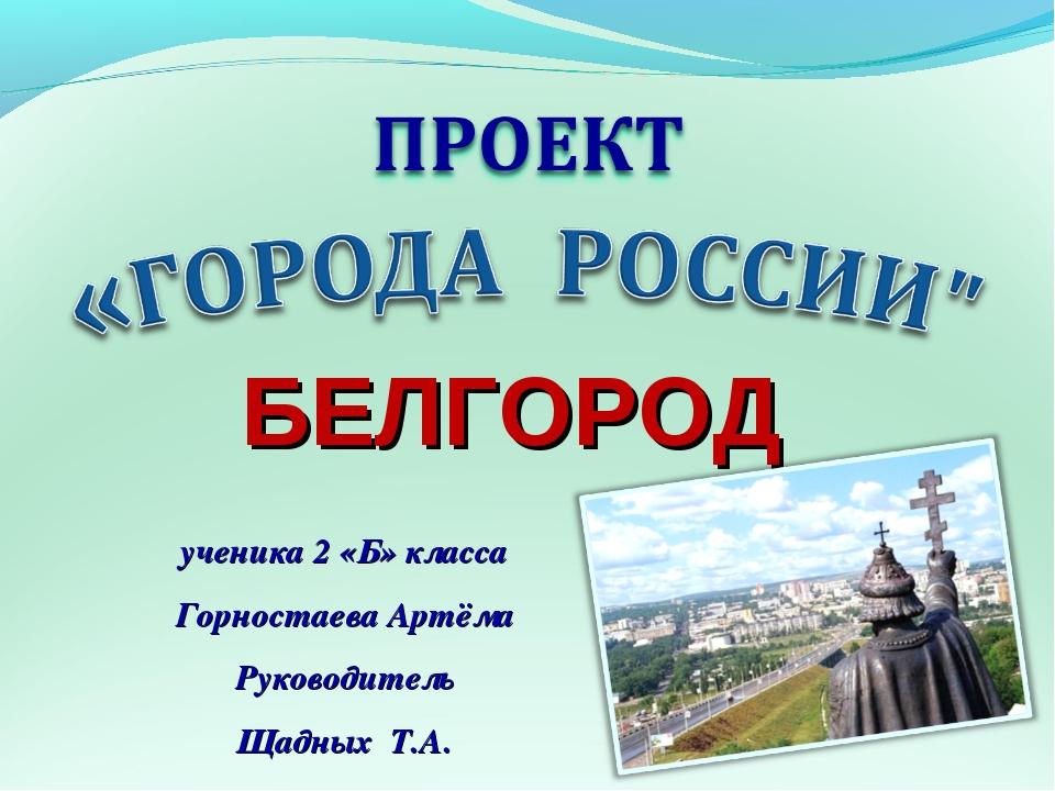 ученика 2 «Б» класса Горностаева Артёма Руководитель Щадных Т.А. БЕЛГОРОД