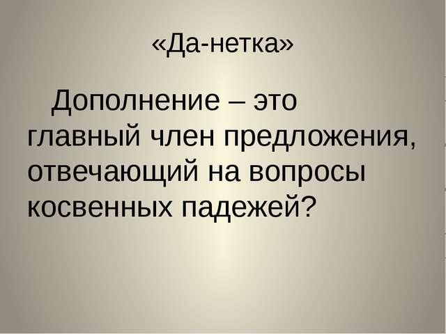 «Да-нетка» Дополнение – это главный член предложения, отвечающий на вопросы к...
