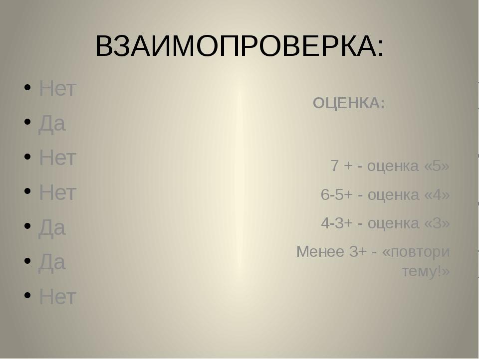 ВЗАИМОПРОВЕРКА: Нет Да Нет Нет Да Да Нет ОЦЕНКА: 7 + - оценка «5» 6-5+ - оцен...