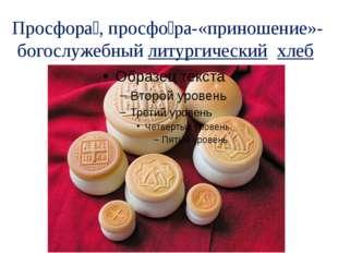 Просфора́,просфо́ра-«приношение»- богослужебныйлитургический хлеб