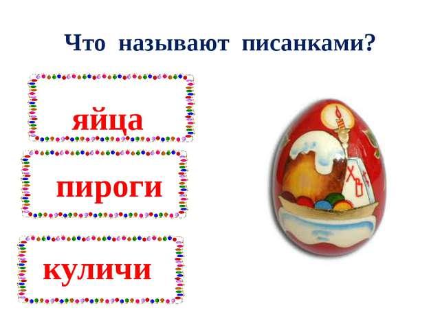 Что называют писанками? яйца пироги куличи
