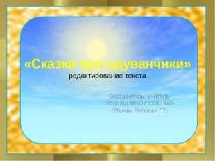 «Сказка про одуванчики» редактирование текста Составитель: учитель-логопед МБ