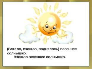 (Встало, взошло, поднялось) весеннее солнышко. Взошло весеннее солнышко.