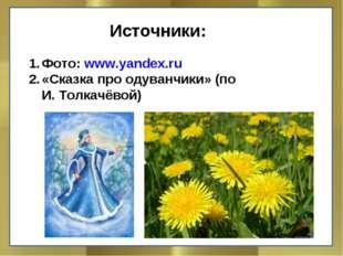 Источники: Фото: www.yandex.ru «Сказка про одуванчики» (по И. Толкачёвой)