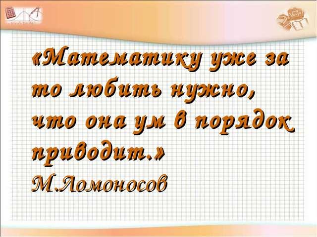 «Математику уже за то любить нужно, что она ум в порядок приводит.» М.Ломоносов