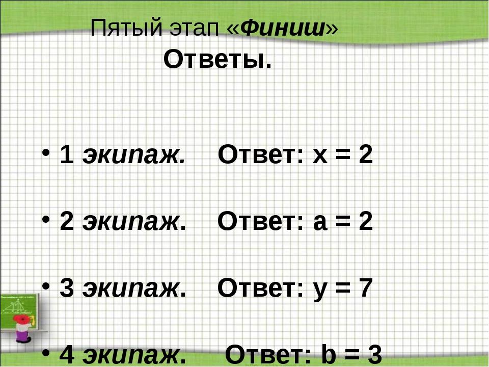 Пятый этап «Финиш» Ответы. 1 экипаж. Ответ: х = 2 2 экипаж. Ответ: а = 2 3 э...
