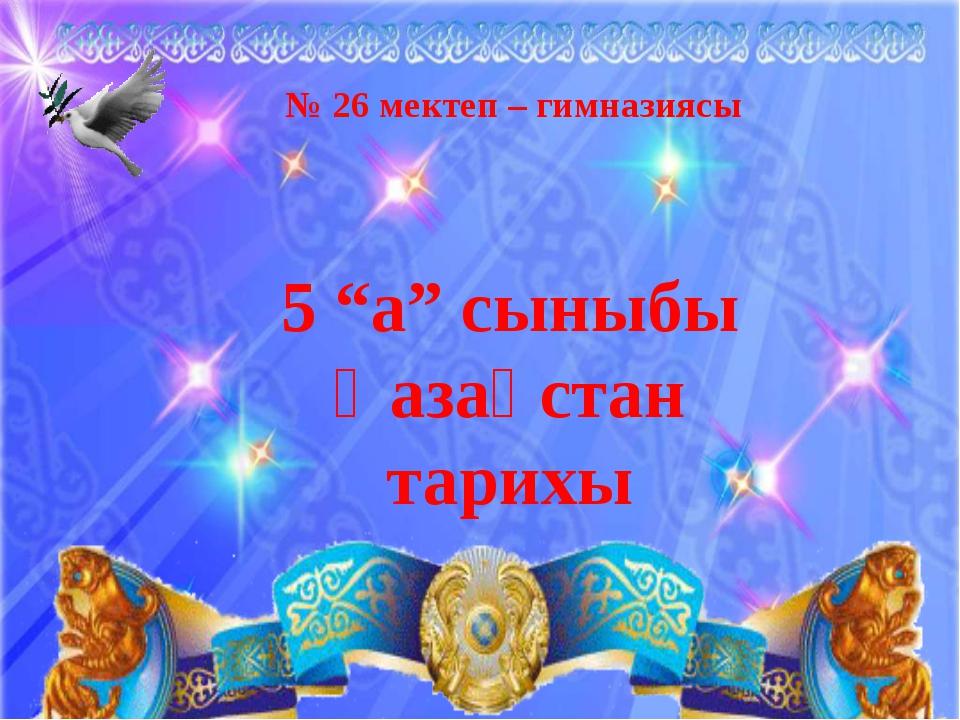 """№ 26 мектеп – гимназиясы 5 """"а"""" сыныбы Қазақстан тарихы"""