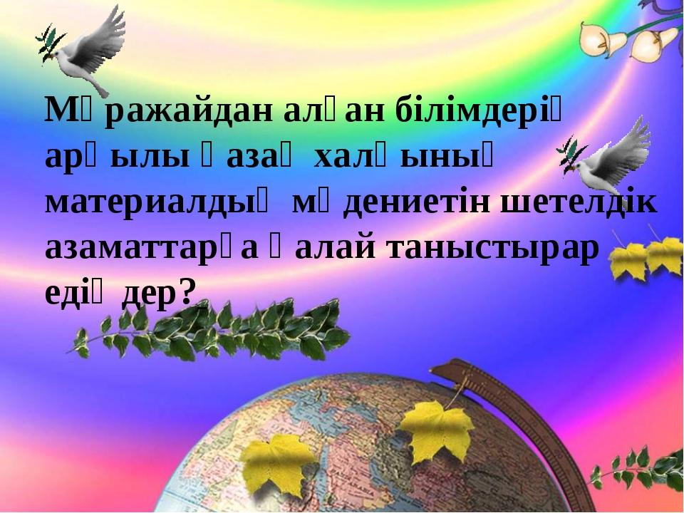 Мұражайдан алған білімдерің арқылы қазақ халқының материалдық мәдениетін шет...