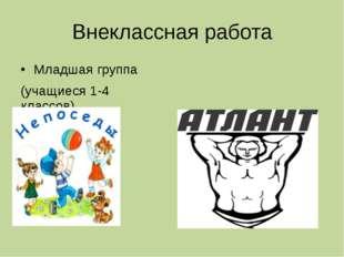 Внеклассная работа Младшая группа (учащиеся 1-4 классов) Старшая группа (учащ
