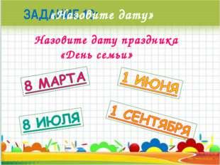 ЗАДАНИЕ 10: «Назовите дату» Назовите дату праздника «День семьи»