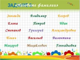 ЗАДАНИЕ 5: «Назовите фамилии» Зинаида Владимир Александровна Петров Иван Елен