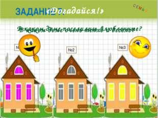 ЗАДАНИЕ 7: «Догадайся!» В каком доме очень тепло и весело? В каком доме посе