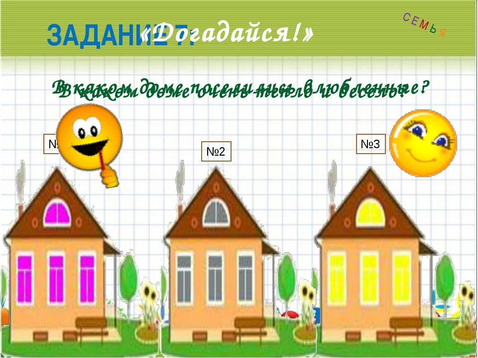 ЗАДАНИЕ 7: «Догадайся!» В каком доме очень тепло и весело? В каком доме посе...