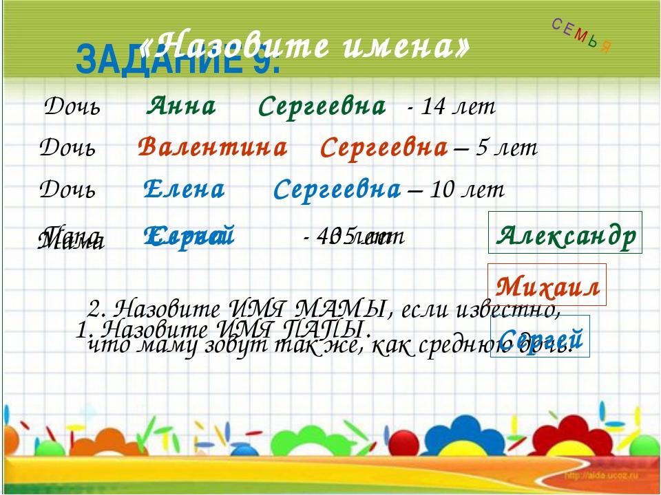 ЗАДАНИЕ 9: «Назовите имена» Сергеевна - 14 лет Сергеевна – 5 лет Сергеевна –...