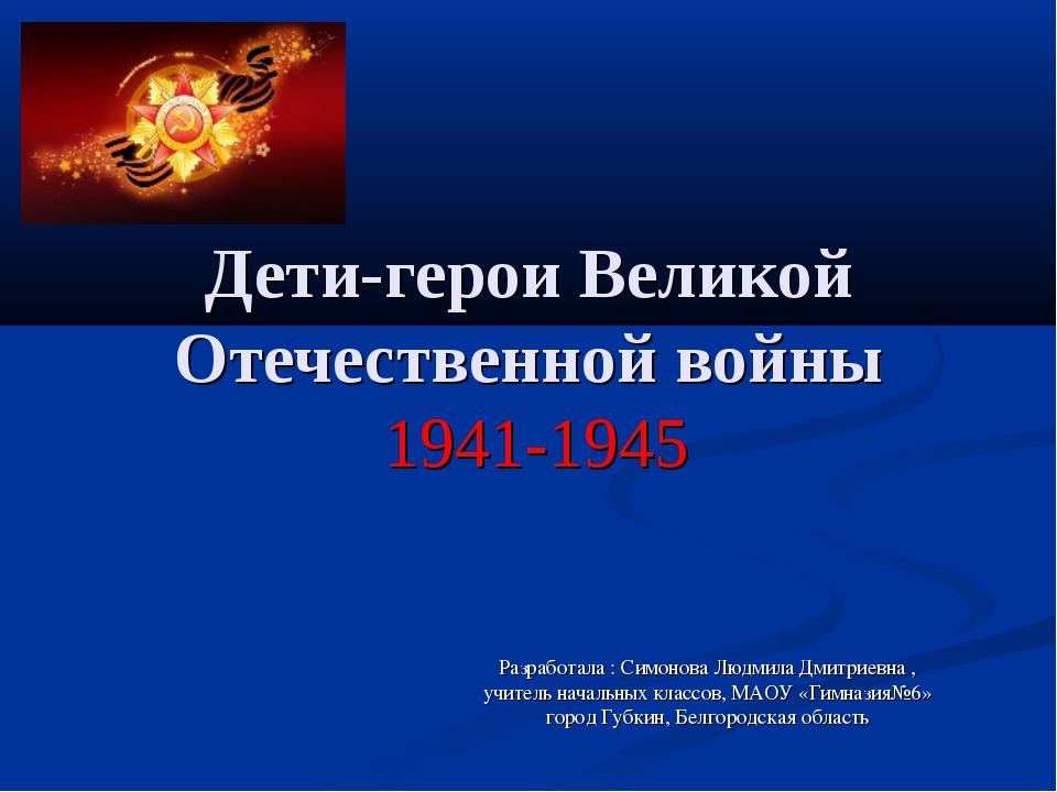 Дети-герои Великой Отечественной войны 1941-1945 Разработала : Симонова Людм...