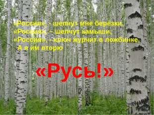 «Россия», - шепчут мне берёзки, «Россия», – шепчут камыши, «Россия», - ключ