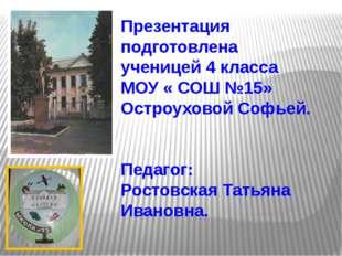 Презентация подготовлена ученицей 4 класса МОУ « СОШ №15» Остроуховой Софьей