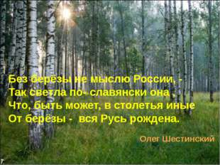Без берёзы не мыслю России, - Так светла по- славянски она , Что, быть может