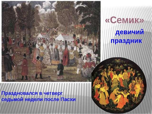 «Семик» девичий праздник Праздновался в четверг седьмой недели после Пасхи