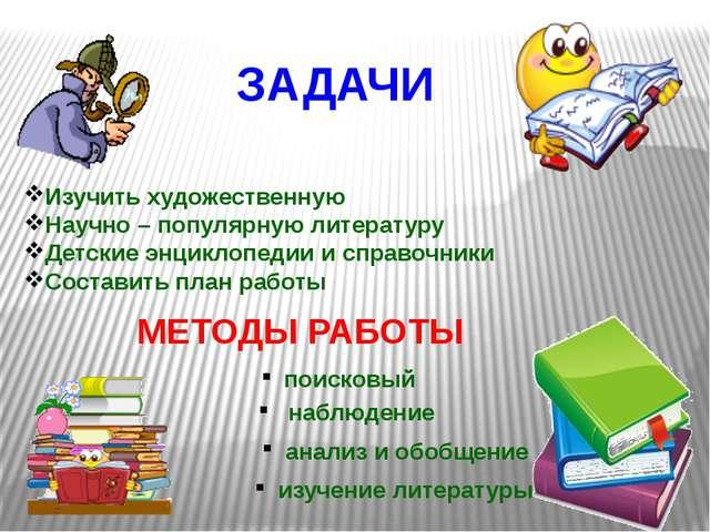 ЗАДАЧИ Изучить художественную Научно – популярную литературу Детские энцикло...