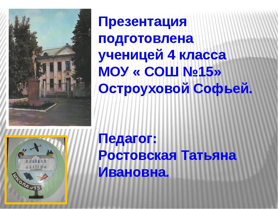 Презентация подготовлена ученицей 4 класса МОУ « СОШ №15» Остроуховой Софьей...