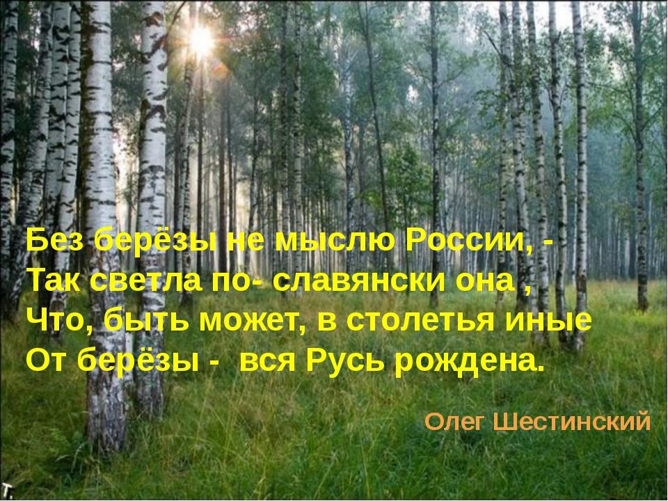 Без берёзы не мыслю России, - Так светла по- славянски она , Что, быть может...