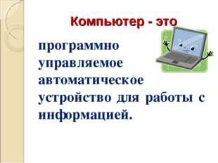 Компьютер - это программно управляемое автоматическое устройство для работы