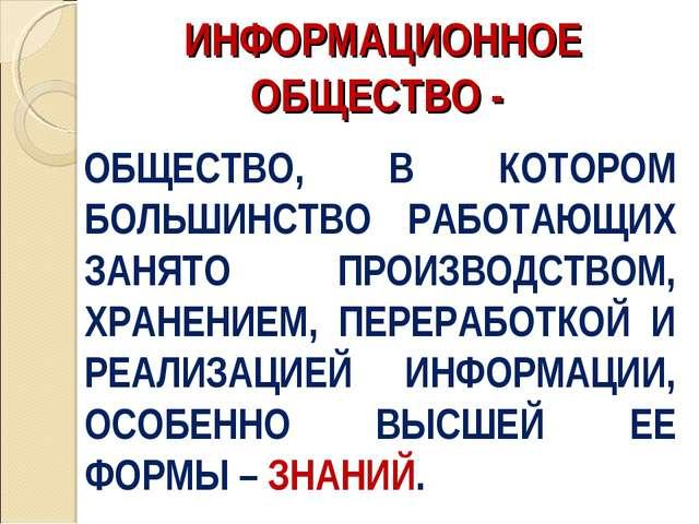 ИНФОРМАЦИОННОЕ ОБЩЕСТВО - ОБЩЕСТВО, В КОТОРОМ БОЛЬШИНСТВО РАБОТАЮЩИХ ЗАНЯТО П...