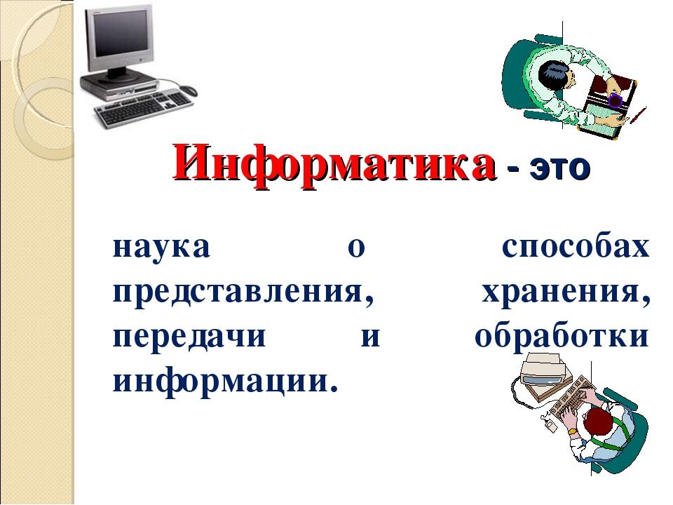 Информатика - это наука о способах представления, хранения, передачи и обраб...