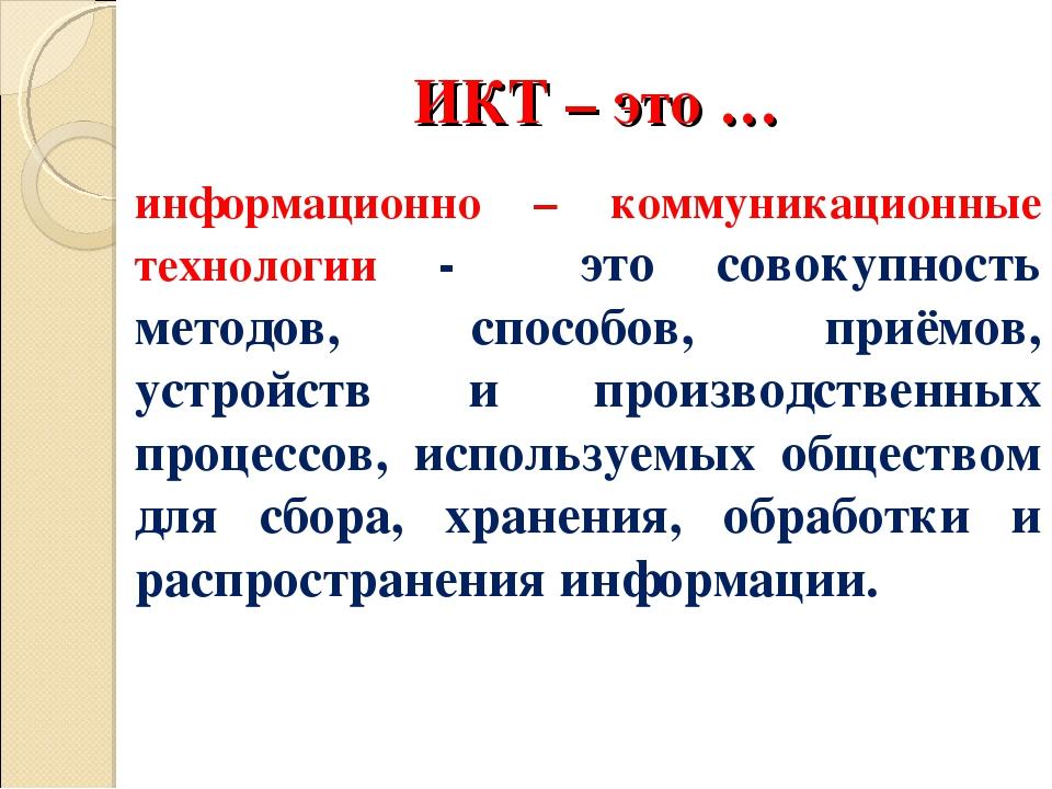 ИКТ – это … информационно – коммуникационные технологии - это совокупность м...