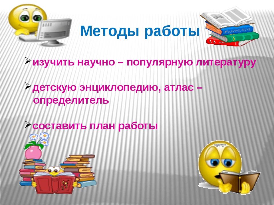 Методы работы изучить научно – популярную литературу детскую энциклопедию, а...
