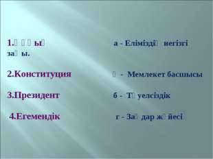 1.Құқық а - Еліміздің негізгі заңы. 2.Конституция ә - Мемлекет басшысы 3.Пре