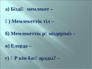 а) Біздің мемлекет – ә) Мемлекеттік тіл – б) Мемлекеттік рәміздеріміз – в) Ел